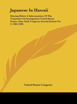 Japanese in Hawaii: Hearing Before a Subcommittee of the Committee on Immigration United States Senate, Sixty Sixth Congress, Second Session on S. 3206 (1920) - United States Congress