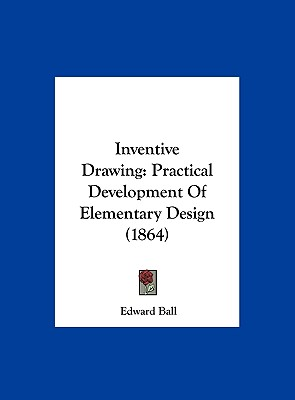 Inventive Drawing: Practical Development of Elementary Design (1864) - Ball, Edward