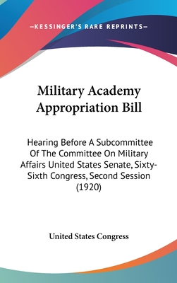 Military Academy Appropriation Bill: Hearing Before a Subcommittee of the Committee on Military Affairs United States Senate, Sixty-Sixth Congress, Second Session (1920) - United States Congress, States Congress