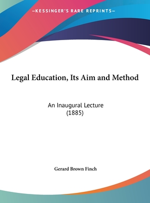 Legal Education, Its Aim and Method: An Inaugural Lecture (1885) - Finch, Gerard Brown