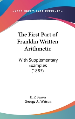 The First Part of Franklin Written Arithmetic: With Supplementary Examples (1885) - Seaver, E P, and Watson, George A