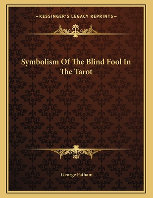 Symbolism of the Blind Fool in the Tarot - Fatham, George
