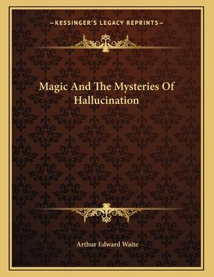 Magic and the Mysteries of Hallucination - Waite, Arthur Edward, Professor, ed