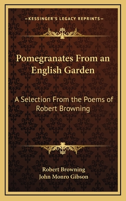 Pomegranates from an English Garden: A Selection from the Poems of Robert Browning - Browning, Robert, and Gibson, John Monro (Editor)