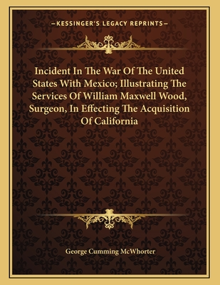 Incident in the War of the United States with Mexico; Illustrating the Services of William Maxwell Wood, Surgeon, in Effecting the Acquisition of California - McWhorter, George Cumming