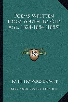 Poems Written from Youth to Old Age, 1824-1884 (1885) Poems Written from Youth to Old Age, 1824-1884 (1885) - Bryant, John Howard