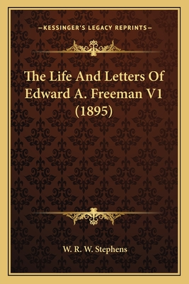 The Life and Letters of Edward A. Freeman V1 (1895) - Stephens, W R W, Reverend