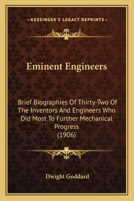 Eminent Engineers: Brief Biographies of Thirty-Two of the Inventors and Engineers Who Did Most to Further Mechanical Progress (1906) - Goddard, Dwight
