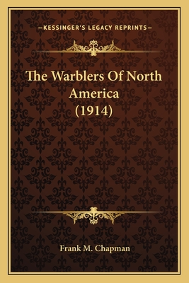 The Warblers of North America (1914) the Warblers of North America (1914) - Chapman, Frank M