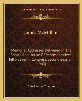 James McMillan: Memorial Addresses Delivered in the Senate and House of Representatives Fifty-Seventh Congress, Second Session (1903) - United States Congress