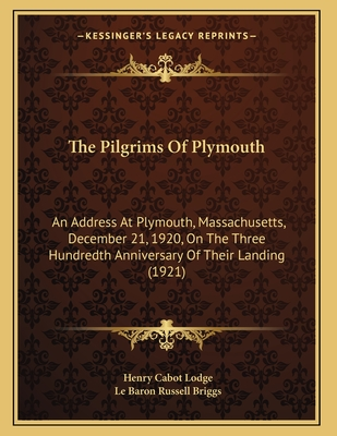 The Pilgrims of Plymouth: An Address at Plymouth, Massachusetts, December 21, 1920, on the Three Hundredth Anniversary of Their Landing (1921) - Lodge, Henry Cabot, and Briggs, Le Baron Russell