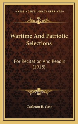 Wartime and Patriotic Selections Wartime and Patriotic Selections: For Recitation and Readin (1918) for Recitation and Readin (1918) - Case, Carleton B