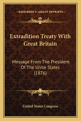 Extradition Treaty with Great Britain: Message from the President of the Unite States (1876) - United States Congress