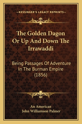 The Golden Dagon or Up and Down the Irrawaddi: Being Passages of Adventure in the Burman Empire (1856) - An American, and Palmer, John Williamson