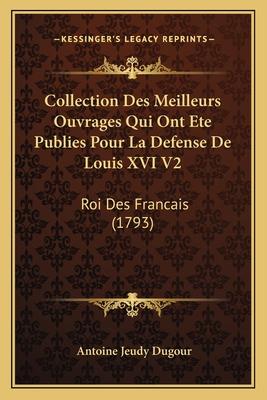 Collection Des Meilleurs Ouvrages Qui Ont Ete Publies Pour La Defense de Louis XVI V2: Roi Des Francais (1793) - Dugour, Antoine Jeudy
