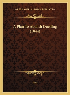 A Plan to Abolish Duelling (1844) a Plan to Abolish Duelling (1844) - Titus