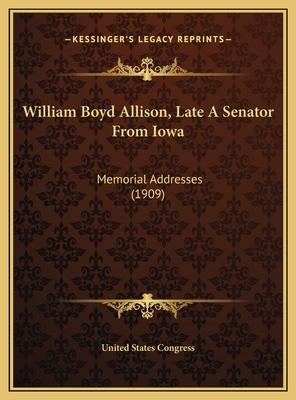 William Boyd Allison, Late a Senator from Iowa: Memorial Addresses (1909) - United States Congress