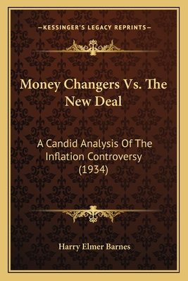 Money Changers vs. the New Deal: A Candid Analysis of the Inflation Controversy (1934) - Barnes, Harry Elmer