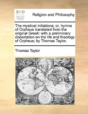 The Mystical Initiations; Or, Hymns of Orpheus Translated from the Original Greek: With a Preliminary Dissertation on the Life and Theology of Orpheus; By Thomas Taylor. - Taylor, Thomas