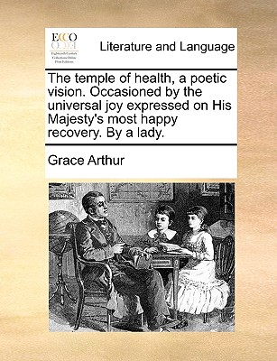 The Temple of Health, a Poetic Vision. Occasioned by the Universal Joy Expressed on His Majesty's Most Happy Recovery. by a Lady. - Arthur, Grace