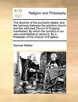 The Doctrine of the Eucharist Stated: And the Harmony Between the Primitive Church and the Reformed Church of England Manifested. by Which the Conduct of Our New Essentialists Is Censur'd. by a Presbyter of the Church of England. - Walker, Samuel, Dr.
