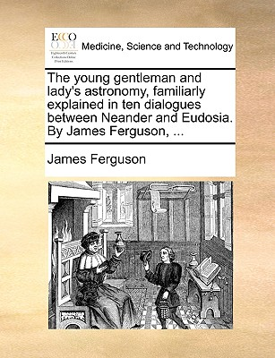 The Young Gentleman and Lady's Astronomy, Familiarly Explained in Ten Dialogues Between Neander and Eudosia. by James Ferguson, ... - Ferguson, James