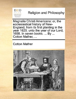 Magnalia Christi Americana: Or, the Ecclesiastical History of New-England, from Its First Planting in the Year 1620. Unto the Year of Our Lord, 1698. in Seven Books. ... by ... Cotton Mather, ... - Mather, Cotton