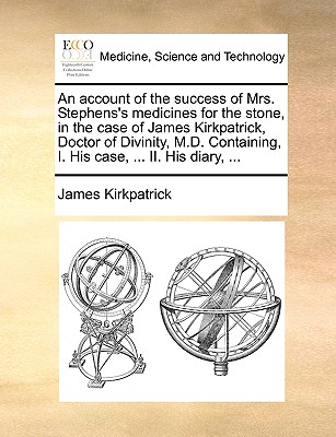 An Account of the Success of Mrs. Stephens's Medicines for the Stone, in the Case of James Kirkpatrick, Doctor of Divinity, M.D. Containing, I. His Case, ... II. His Diary, ... - Kirkpatrick, James