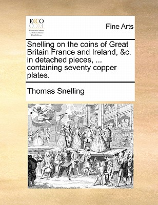 Snelling on the Coins of Great Britain France and Ireland, &C. in Detached Pieces, ... Containing Seventy Copper Plates. - Snelling, Thomas
