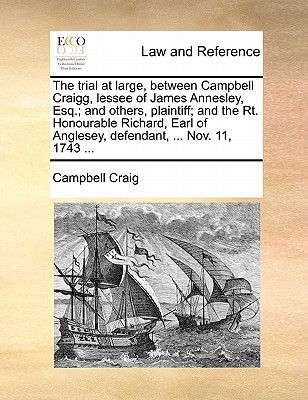 The Trial at Large, Between Campbell Craigg, Lessee of James Annesley, Esq.; And Others, Plaintiff; And the Rt. Honourable Richard, Earl of Anglesey, Defendant, ... Nov. 11, 1743 ... - Craig, Campbell, Professor