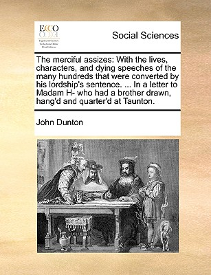 The Merciful Assizes: With the Lives, Characters, and Dying Speeches of the Many Hundreds That Were Converted by His Lordship's Sentence. ... in a Letter to Madam H- Who Had a Brother Drawn, Hang'd and Quarter'd at Taunton. - Dunton, John