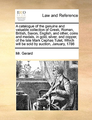 A Catalogue of the Genuine and Valuable Collection of Greek, Roman, British, Saxon, English, and Other, Coins and Medals, in Gold, Silver, and Copper, of the Late Mark Cephas Tutet, Which Will Be Sold by Auction, January, 1786 - Gerard, MR