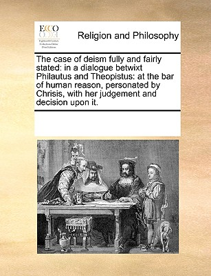 The Case of Deism Fully and Fairly Stated: In a Dialogue Betwixt Philautus and Theopistus: At the Bar of Human Reason, Personated by Chrisis, with Her Judgement and Decision Upon It. - Multiple Contributors