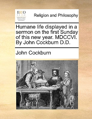 Humane Life Displayed in a Sermon on the First Sunday of This New Year. MDCCVI. by John Cockburn D.D. - Cockburn, John