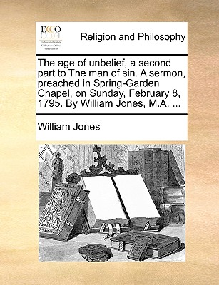 The Age of Unbelief, a Second Part to the Man of Sin. a Sermon, Preached in Spring-Garden Chapel, on Sunday, February 8, 1795. by William Jones, M.A. ... - Jones, William