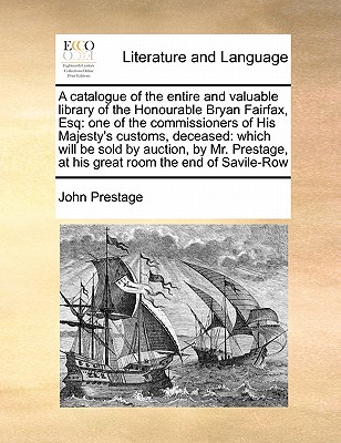 A Catalogue of the Entire and Valuable Library of the Honourable Bryan Fairfax, Esq: One of the Commissioners of His Majesty's Customs, Deceased: Which Will Be Sold by Auction, by Mr. Prestage, at His Great Room the End of Savile-Row - Prestage, John