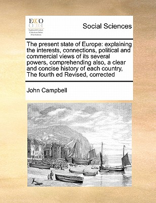 The Present State of Europe: Explaining the Interests, Connections, Political and Commercial Views of Its Several Powers, Comprehending Also, a Clear and Concise History of Each Country, the Fourth Ed Revised, Corrected - Campbell, John
