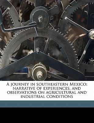 A Journey in Southeastern Mexico; Narrative of Experiences, and Observations on Agricultural and Industrial Conditions - Harper, Henry Howard