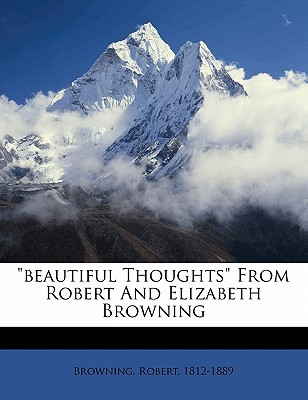 """""""Beautiful Thoughts"""" from Robert and Elizabeth Browning - Browning, Robert"""