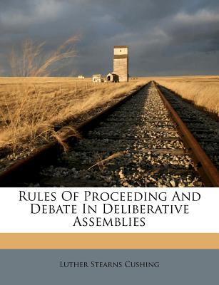 Rules of Proceeding and Debate in Deliberative Assemblies - Cushing, Luther Stearns