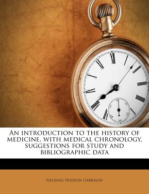 An introduction to the history of medicine, with medical chronology, suggestions for study and bibliographic data - Garrison, Fielding Hudson