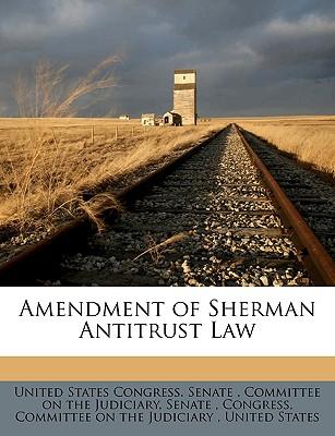 Amendment of Sherman Antitrust Law - United States Congress Senate Committ, States Congress Senate Committ (Creator)