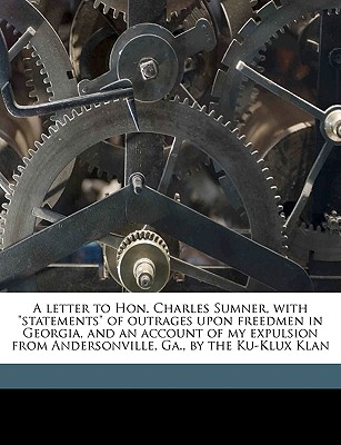 "A Letter to Hon. Charles Sumner, with ""Statements"" of Outrages Upon Freedmen in Georgia, and an Account of My Expulsion from Andersonville, Ga., by the Ku-Klux Klan - DLC, African American Pamphlet Collectio, and Pierson, Hamilton W 1817-1888"
