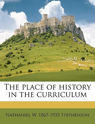 The Place of History in the Curriculum - Stephenson, Nathaniel W 1867-1935
