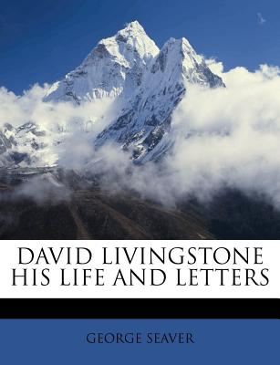 David Livingstone His Life and Letters - Seaver, George