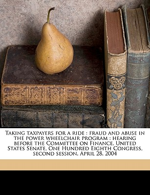 Taking Taxpayers for a Ride: Fraud and Abuse in the Power Wheelchair Program: Hearing Before the Committee on Finance, United States Senate, One Hundred Eighth Congress, Second Session, April 28, 2004 - United States Congress Senate Committ, States Congress Senate Committ (Creator)
