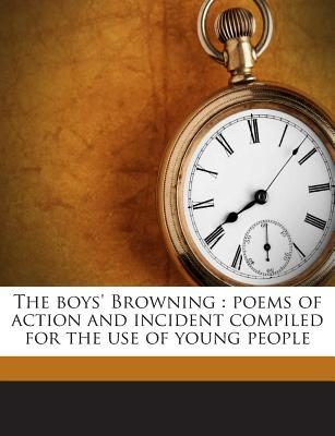 The Boys' Browning: Poems of Action and Incident Compiled for the Use of Young People - Browning, Robert