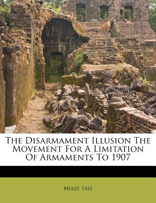 The Disarmament Illusion the Movement for a Limitation of Armaments to 1907 - Tate, Merze