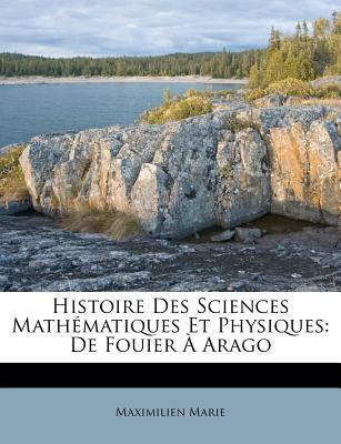 Histoire Des Sciences Math Matiques Et Physiques: de Fouier Arago - Marie, Maximilien