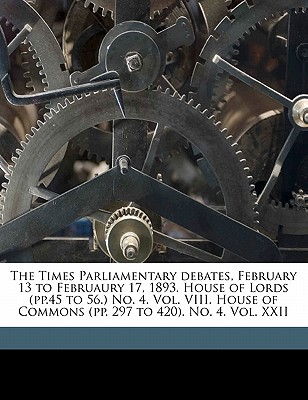 The Times Parliamentary Debates, February 13 to Februaury 17, 1893. House of Lords (Pp.45 to 56.) No. 4. Vol. VIII. House of Commons (Pp. 297 to 420). No. 4. Vol. XXII - Great Britain Parliament, Britain Parliament (Creator), and Great Britain Parliment (Creator)